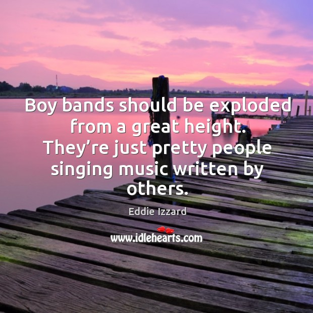 Boy bands should be exploded from a great height. They're just pretty people singing music written by others. Image