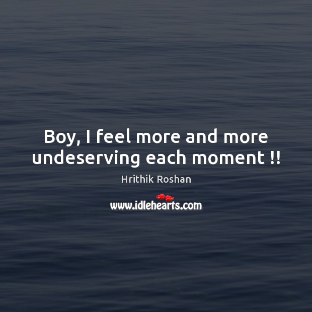 Boy, I feel more and more undeserving each moment !! Hrithik Roshan Picture Quote