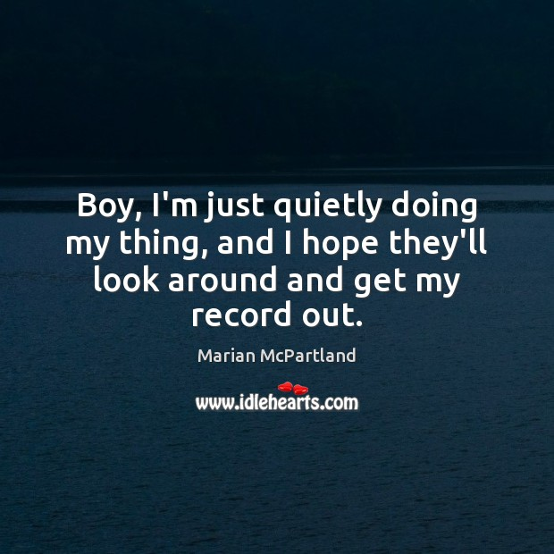 Boy, I'm just quietly doing my thing, and I hope they'll look Marian McPartland Picture Quote