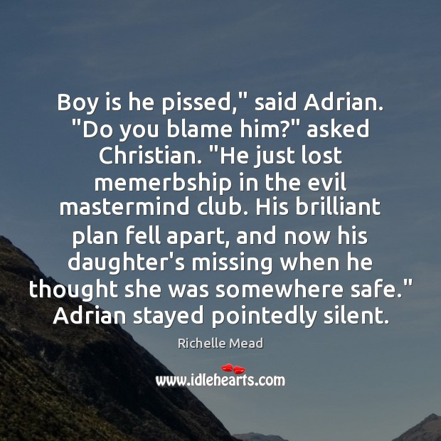 "Image, Boy is he pissed,"" said Adrian. ""Do you blame him?"" asked Christian. """