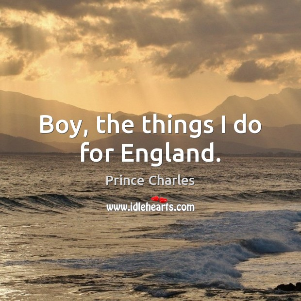 Boy, the things I do for England. Prince Charles Picture Quote