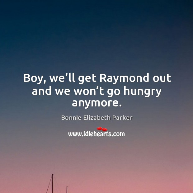 Image, Boy, we'll get raymond out and we won't go hungry anymore.