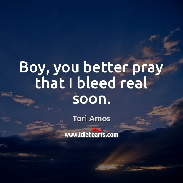 Boy, you better pray that I bleed real soon. Image
