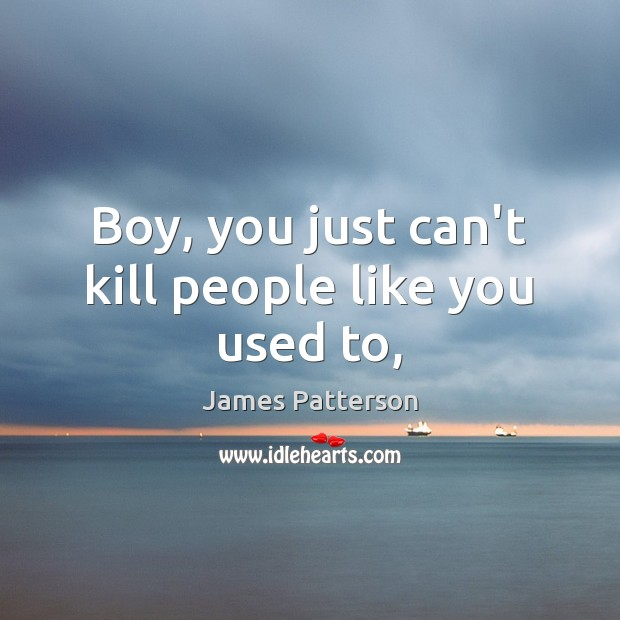 Boy, you just can't kill people like you used to, James Patterson Picture Quote
