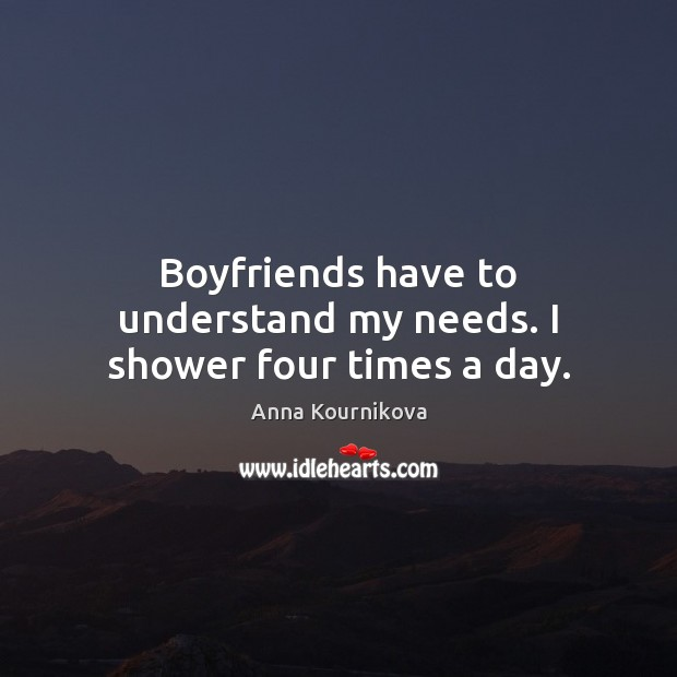 Boyfriends have to understand my needs. I shower four times a day. Anna Kournikova Picture Quote