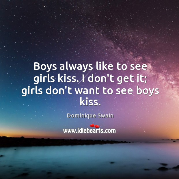 Boys always like to see girls kiss. I don't get it; girls don't want to see boys kiss. Image