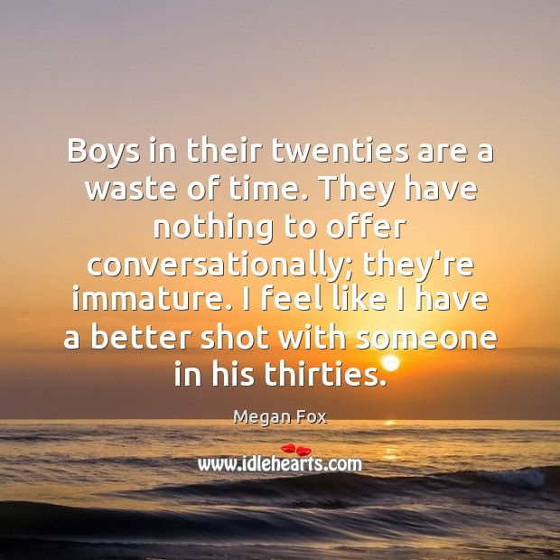 Boys in their twenties are a waste of time. They have nothing Megan Fox Picture Quote