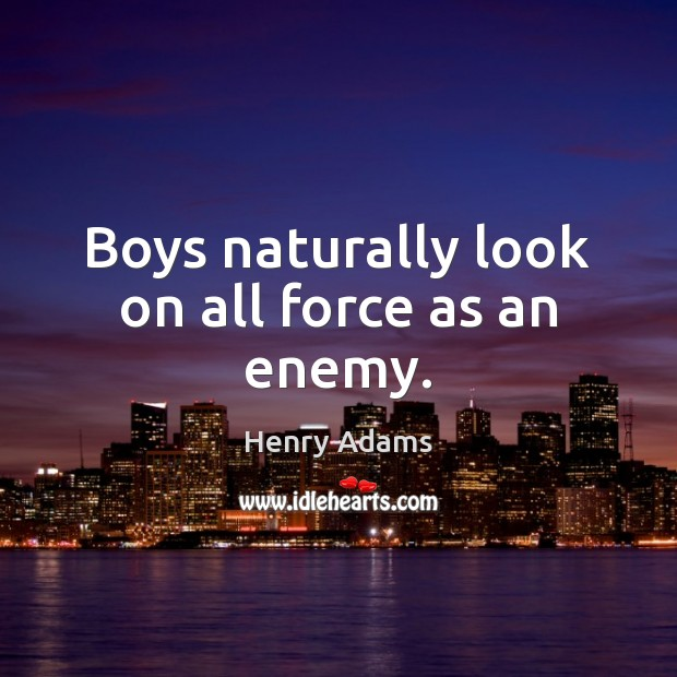 Boys naturally look on all force as an enemy. Henry Adams Picture Quote