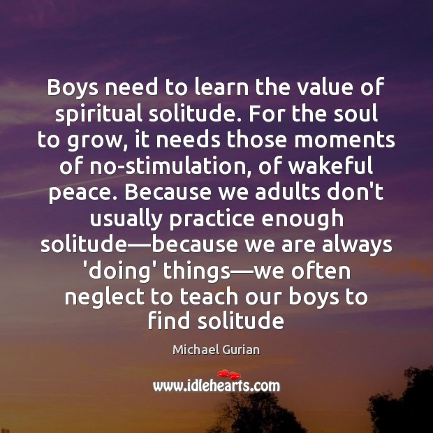 Boys need to learn the value of spiritual solitude. For the soul Value Quotes Image