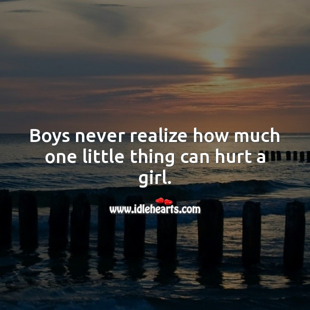 Boys never realize how much one little thing can hurt a girl. Realize Quotes Image