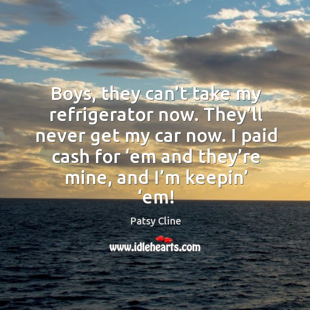 Boys, they can't take my refrigerator now. They'll never get my car now. Image