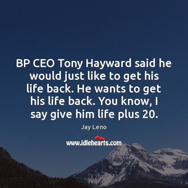 Image, BP CEO Tony Hayward said he would just like to get his