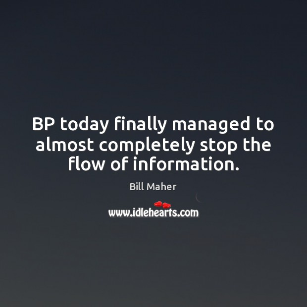 BP today finally managed to almost completely stop the flow of information. Bill Maher Picture Quote