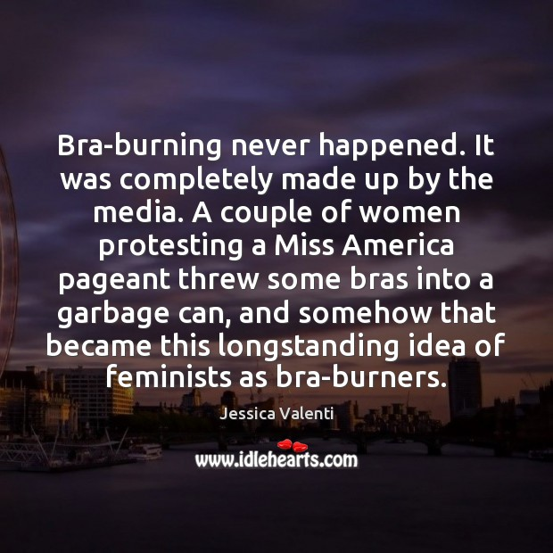 Bra-burning never happened. It was completely made up by the media. A Jessica Valenti Picture Quote