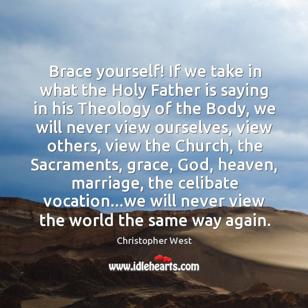 Brace yourself! If we take in what the Holy Father is saying Christopher West Picture Quote