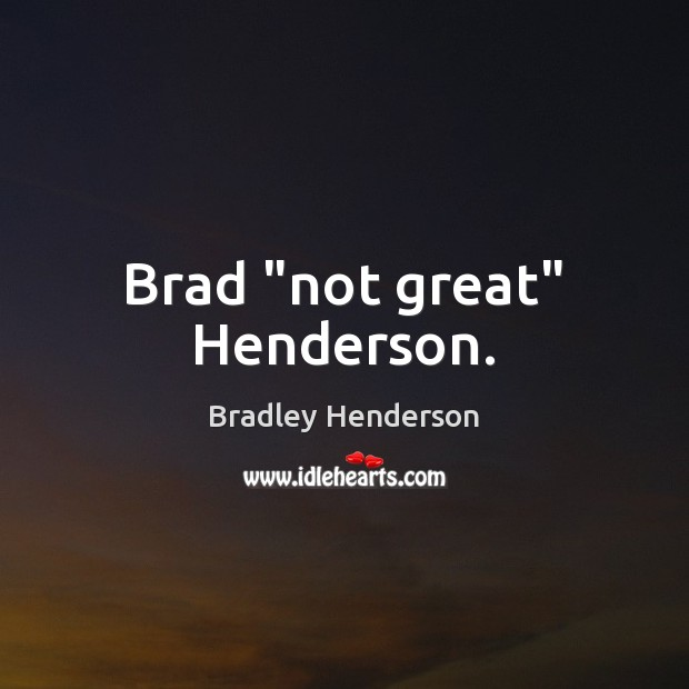 "Image, Brad ""not great"" Henderson."