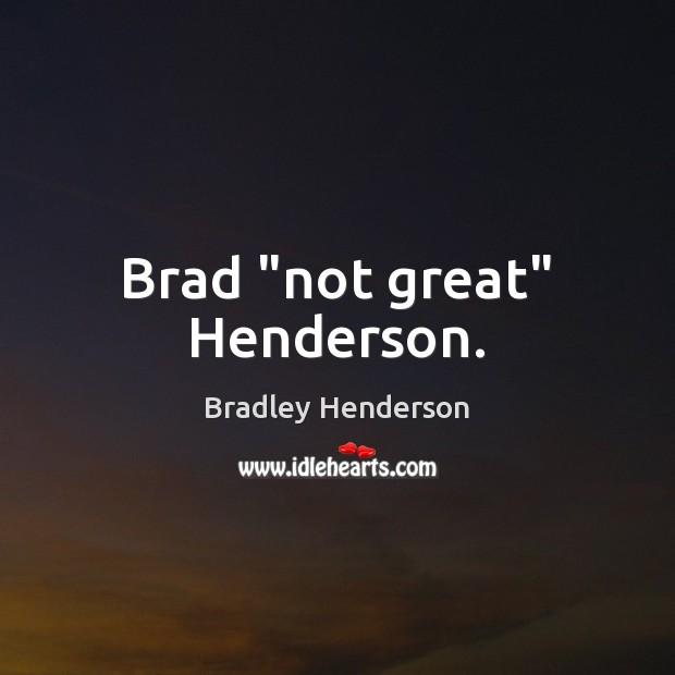 "Brad ""not great"" Henderson. Image"