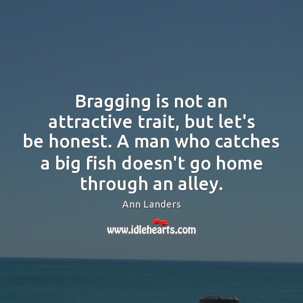 Bragging is not an attractive trait, but let's be honest. A man Ann Landers Picture Quote