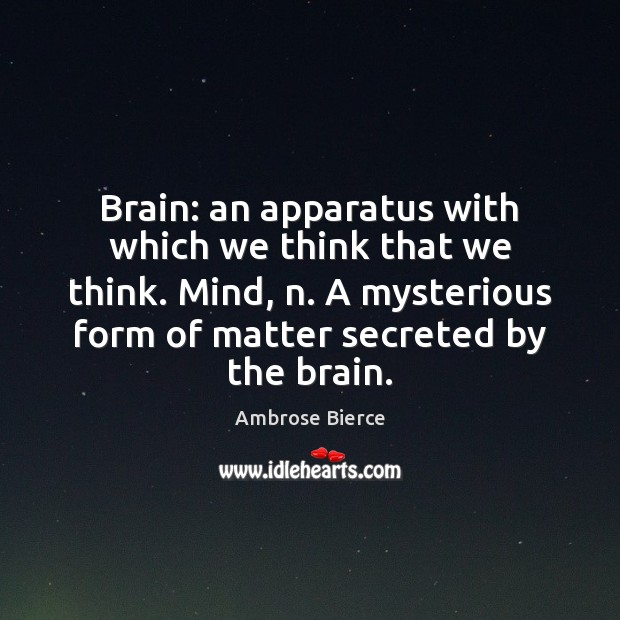 Image, Brain: an apparatus with which we think that we think. Mind, n.