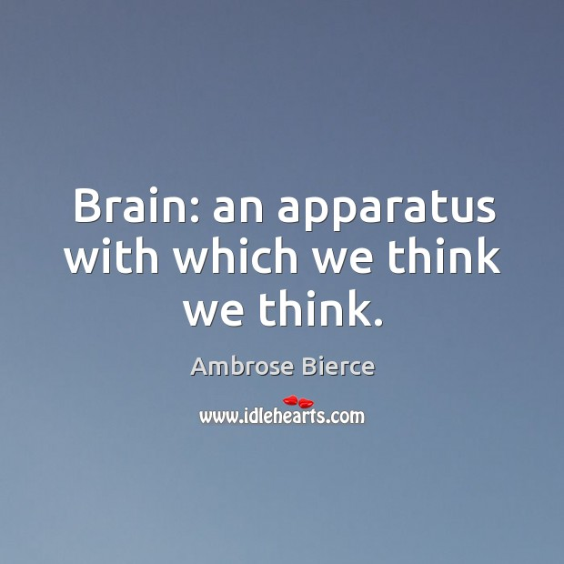 Brain: an apparatus with which we think we think. Image