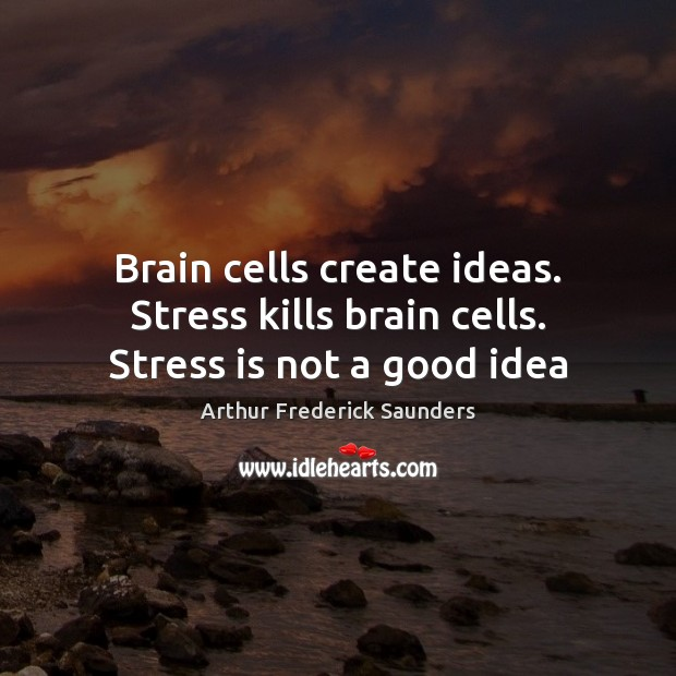 Image, Brain cells create ideas. Stress kills brain cells. Stress is not a good idea