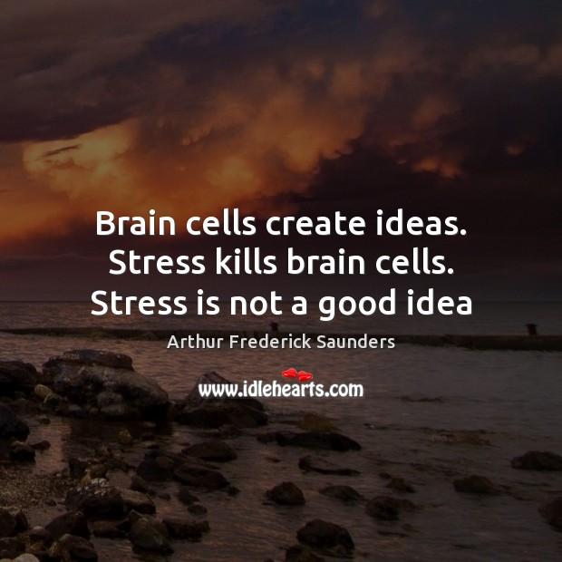 Brain cells create ideas. Stress kills brain cells. Stress is not a good idea Image