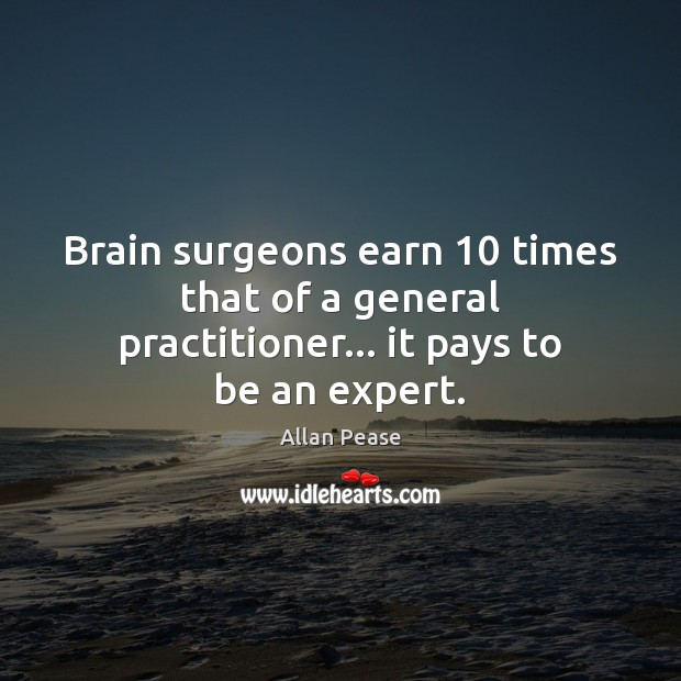 Image, Brain surgeons earn 10 times that of a general practitioner… it pays to be an expert.