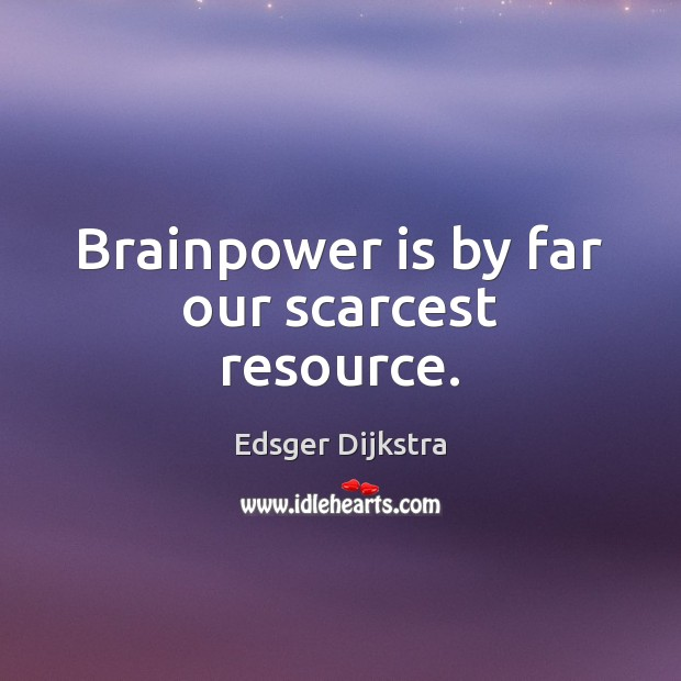 Brainpower is by far our scarcest resource. Edsger Dijkstra Picture Quote