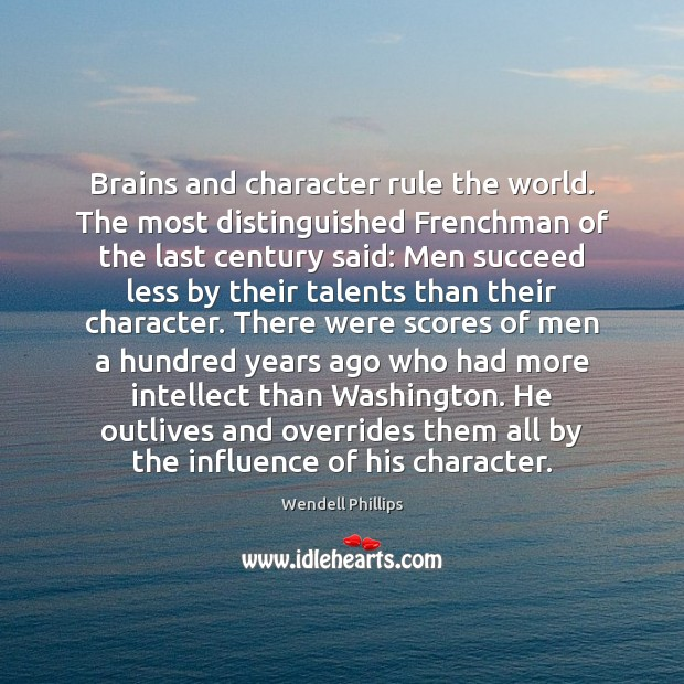 Brains and character rule the world. The most distinguished Frenchman of the Wendell Phillips Picture Quote