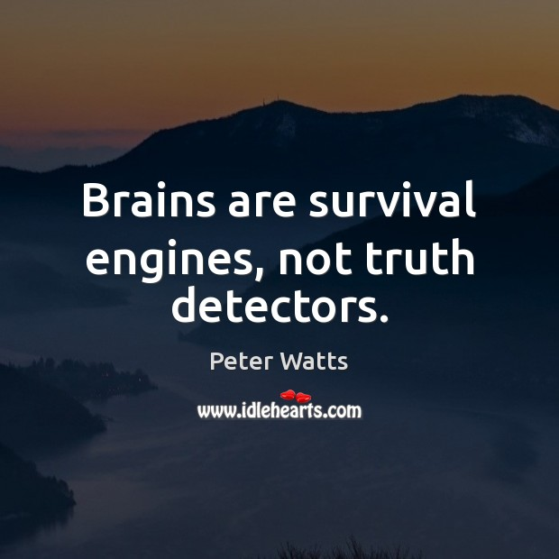Brains are survival engines, not truth detectors. Peter Watts Picture Quote