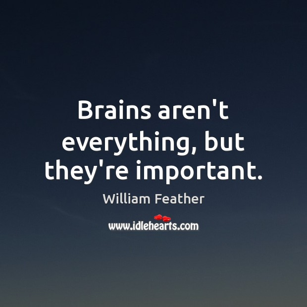 Brains aren't everything, but they're important. William Feather Picture Quote