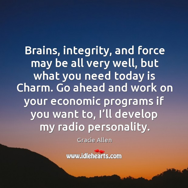 Brains, integrity, and force may be all very well, but what you need today is charm. Gracie Allen Picture Quote