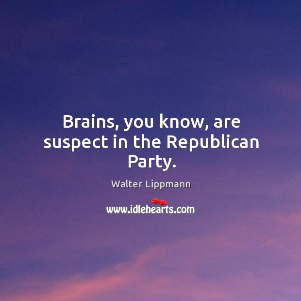 Brains, you know, are suspect in the republican party. Image