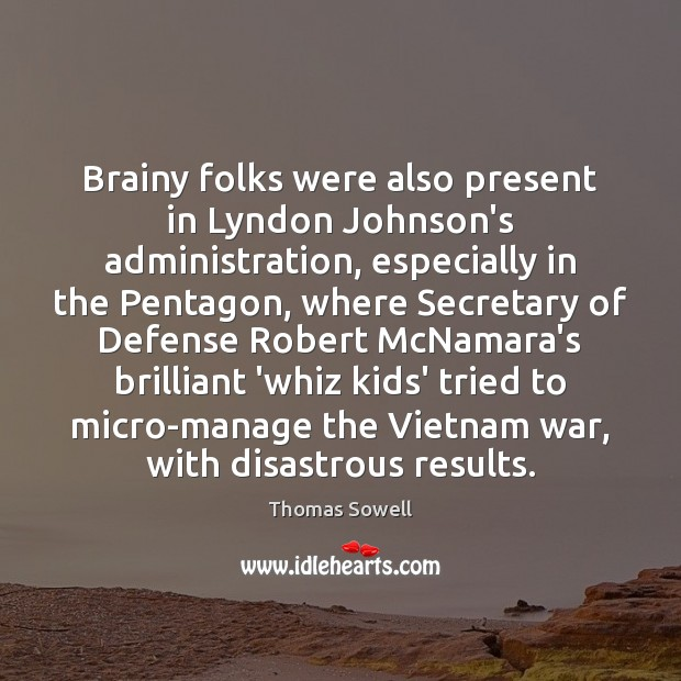 Brainy folks were also present in Lyndon Johnson's administration, especially in the Thomas Sowell Picture Quote