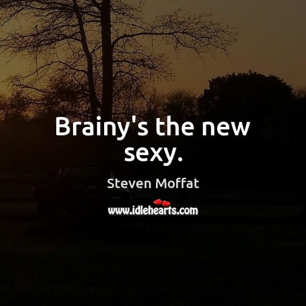 Brainy's the new sexy. Steven Moffat Picture Quote