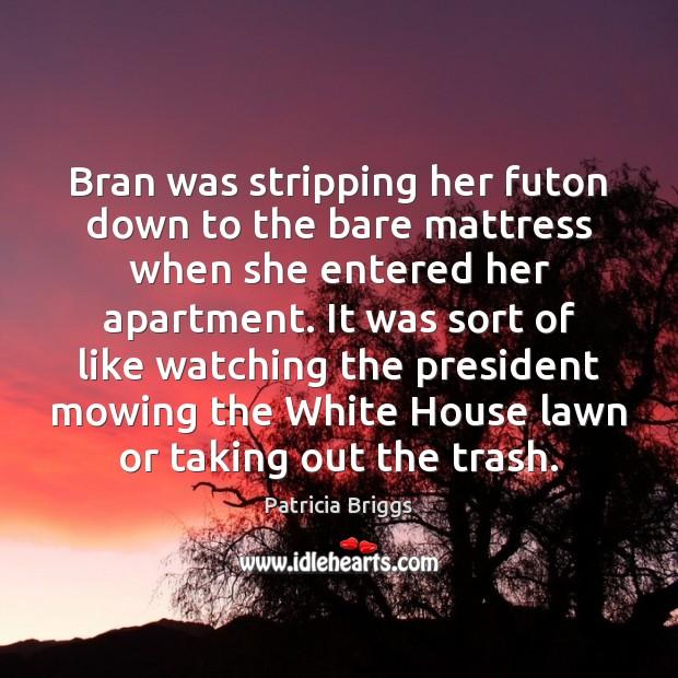 Bran was stripping her futon down to the bare mattress when she Patricia Briggs Picture Quote