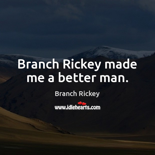 Image, Branch Rickey made me a better man.