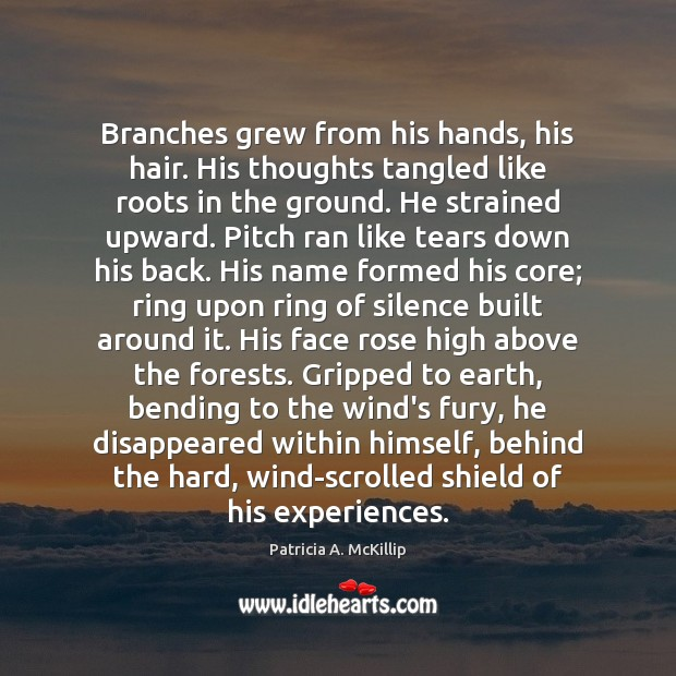 Branches grew from his hands, his hair. His thoughts tangled like roots Patricia A. McKillip Picture Quote