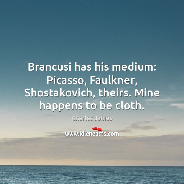 Brancusi has his medium: Picasso, Faulkner, Shostakovich, theirs. Mine happens to be Charles James Picture Quote