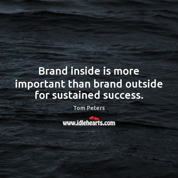 Brand inside is more important than brand outside for sustained success. Tom Peters Picture Quote