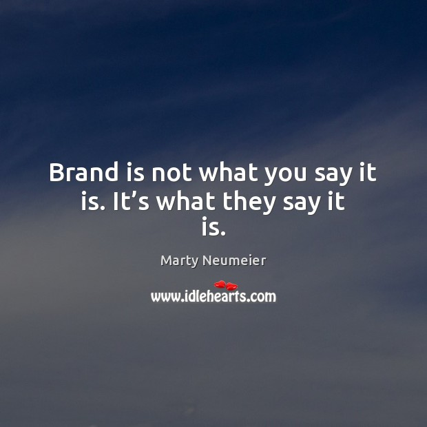 Image, Brand is not what you say it is. It's what they say it is.