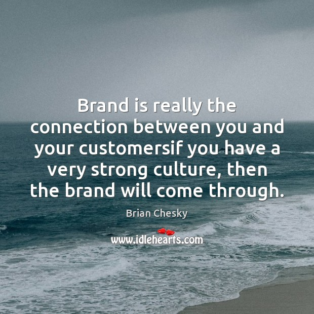 Brand is really the connection between you and your customersif you have Image