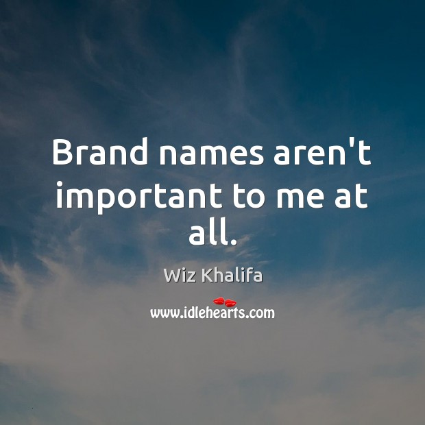 Brand names aren't important to me at all. Image