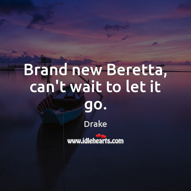 Brand new Beretta, can't wait to let it go. Drake Picture Quote