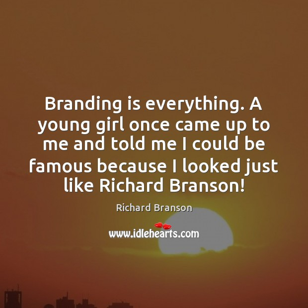 Branding is everything. A young girl once came up to me and Richard Branson Picture Quote