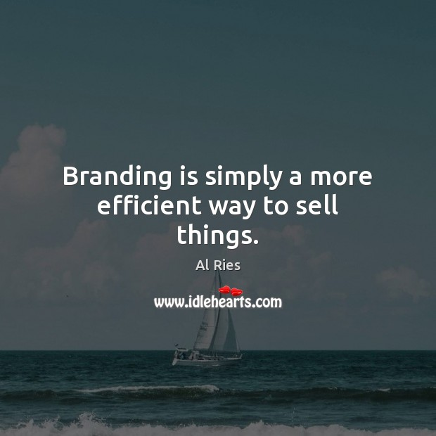 Branding is simply a more efficient way to sell things. Image