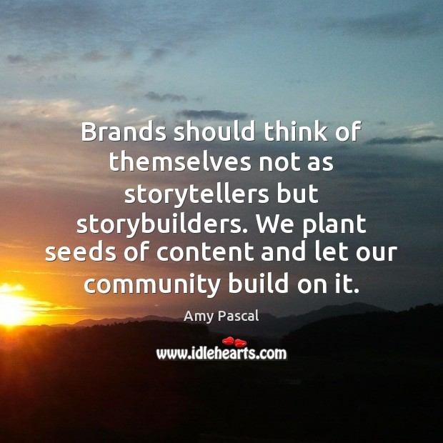 Image, Brands should think of themselves not as storytellers but storybuilders. We plant