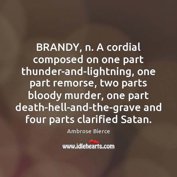 BRANDY, n. A cordial composed on one part thunder-and-lightning, one part remorse, Ambrose Bierce Picture Quote