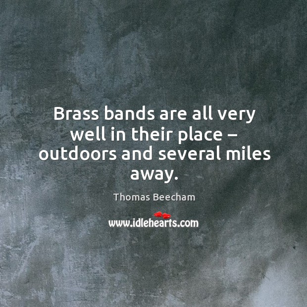 Brass bands are all very well in their place – outdoors and several miles away. Thomas Beecham Picture Quote