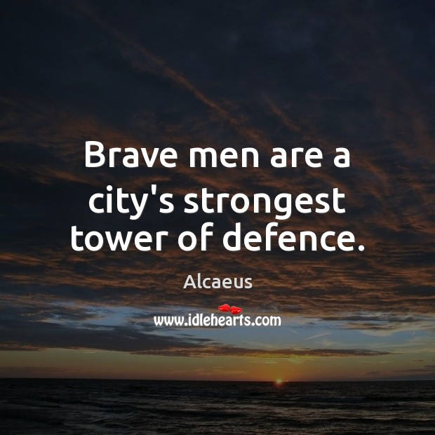 Brave men are a city's strongest tower of defence. Image
